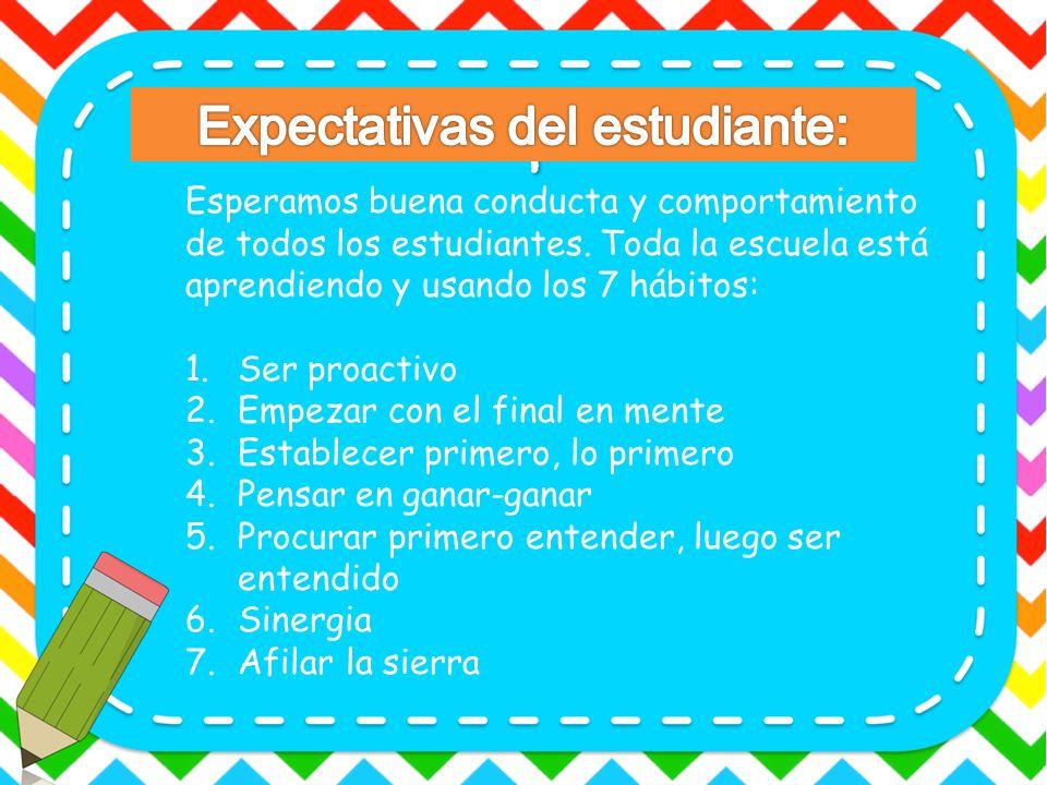Esperamos buena conducta y comportamiento de todos los estudiantes. Toda la escuela está aprendiendo y usando los 7 hábitos: 1.Ser proactivo 2.Empezar