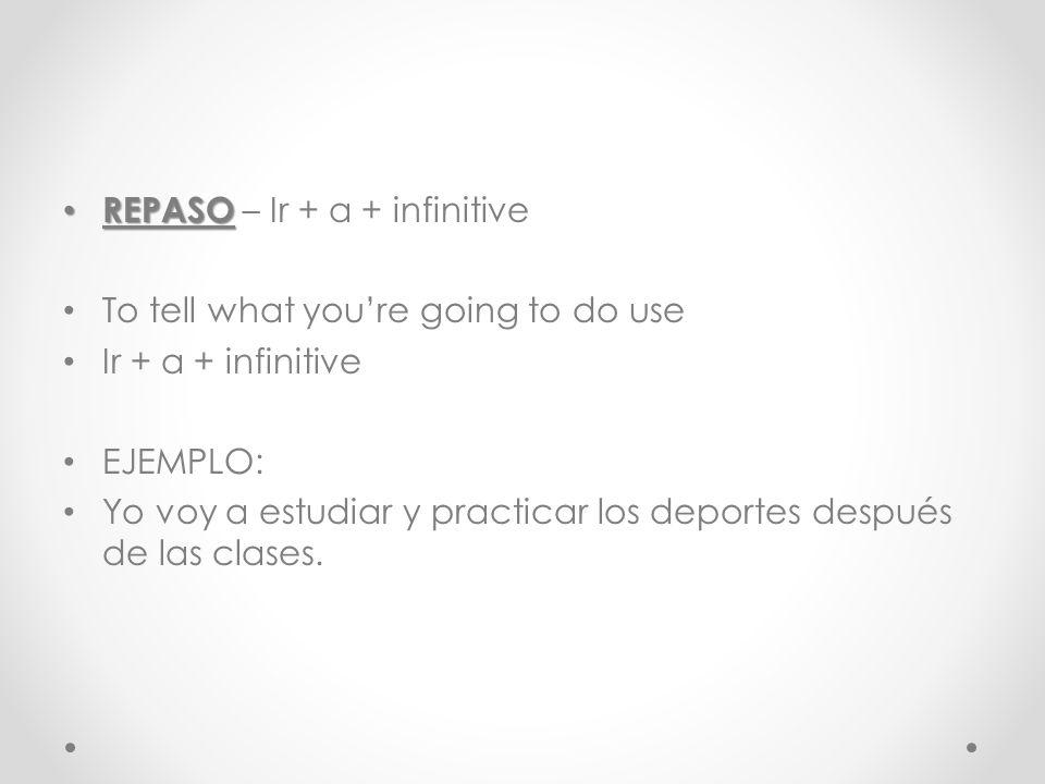 REPASO REPASO – Ir + a + infinitive To tell what youre going to do use Ir + a + infinitive EJEMPLO: Yo voy a estudiar y practicar los deportes después de las clases.