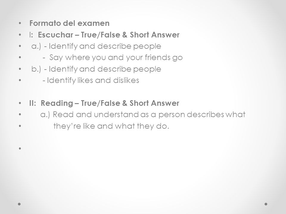 Formato del examen I : Escuchar – True/False & Short Answer a.) - Identify and describe people - Say where you and your friends go b.) - Identify and describe people - Identify likes and dislikes II: Reading – True/False & Short Answer a.) Read and understand as a person describes what theyre like and what they do.