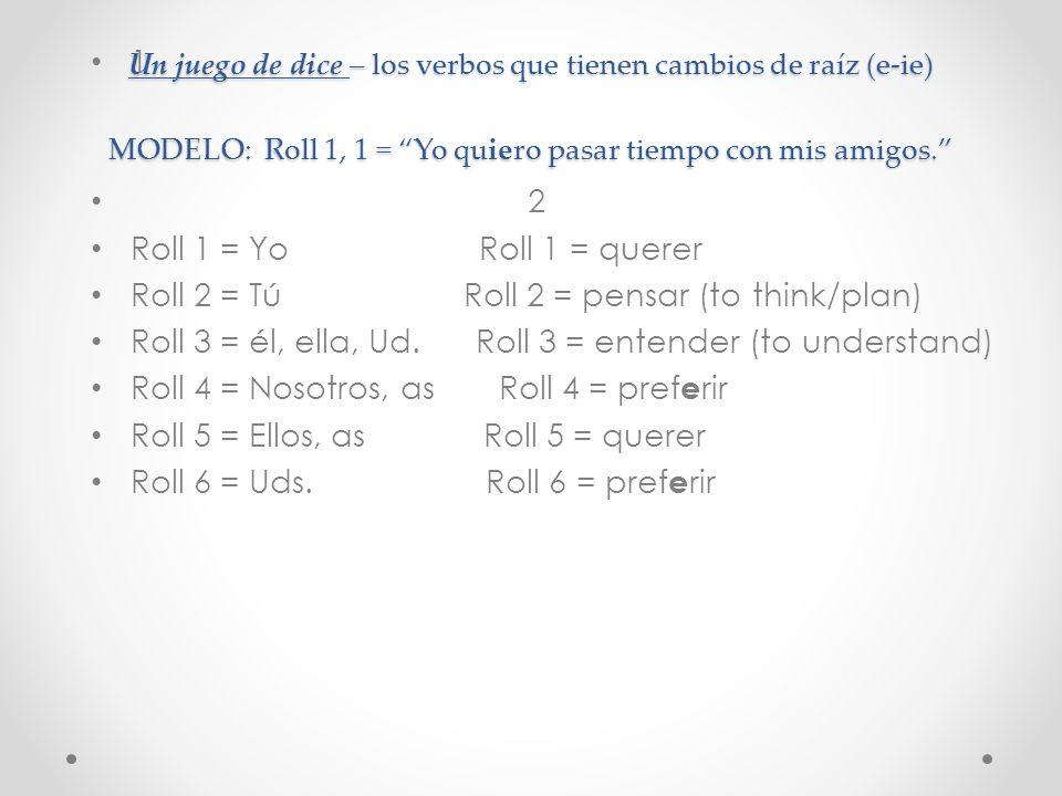 Un juego de dice – los verbos que tienen cambios de raíz (e-ie) MODELO: Roll 1, 1 = Yo quiero pasar tiempo con mis amigos.