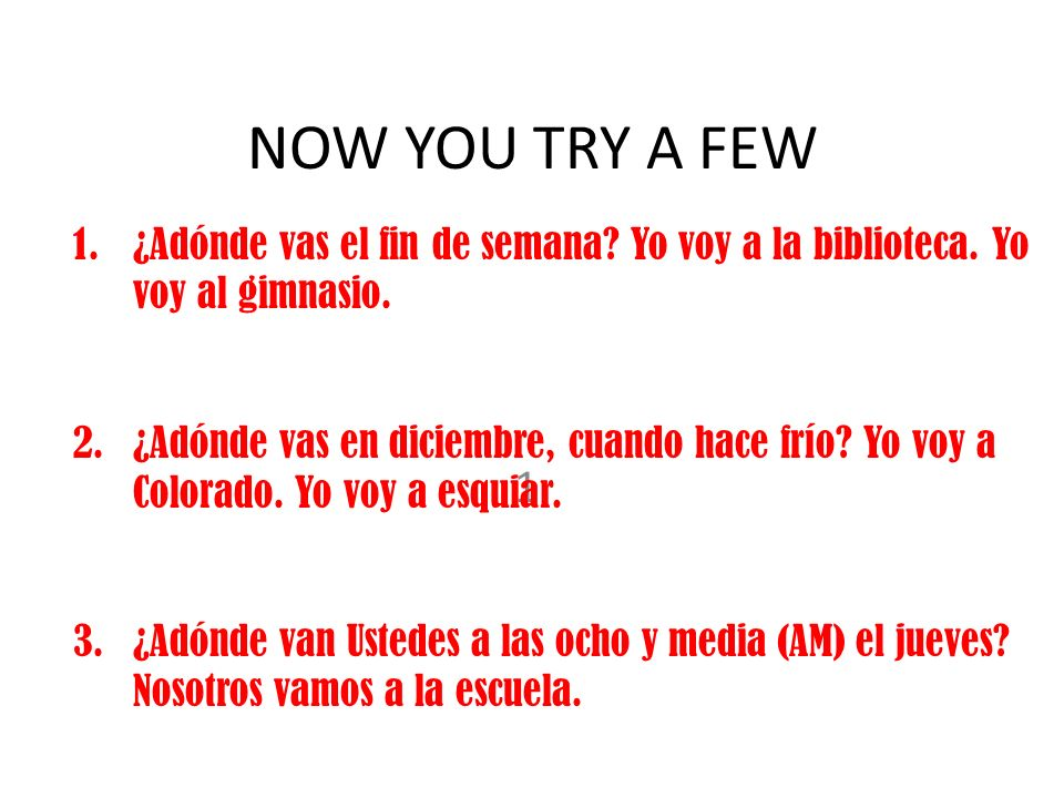 NOW YOU TRY A FEW 1. 1.¿Adónde vas el fin de semana.