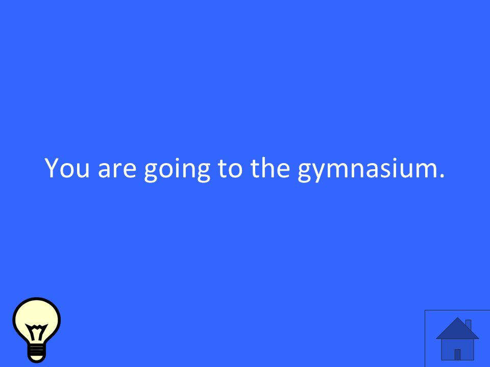 You are going to the gymnasium.