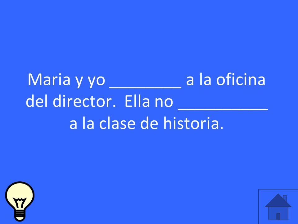 Maria y yo ________ a la oficina del director. Ella no __________ a la clase de historia.