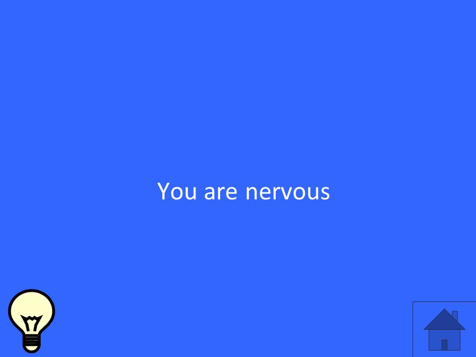 You are nervous
