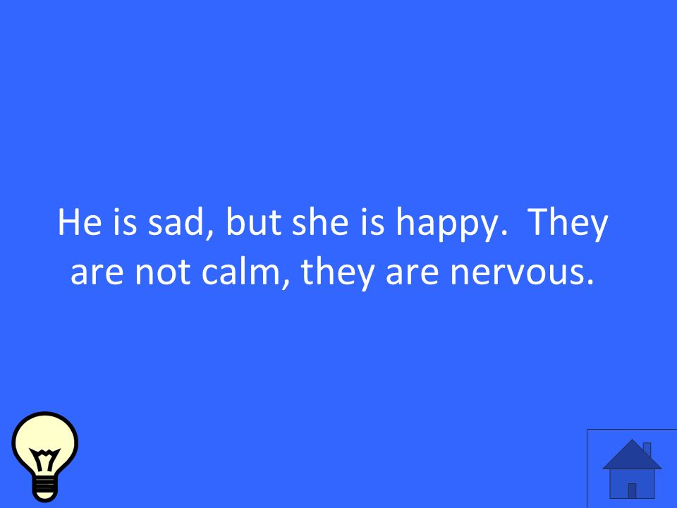 He is sad, but she is happy. They are not calm, they are nervous.