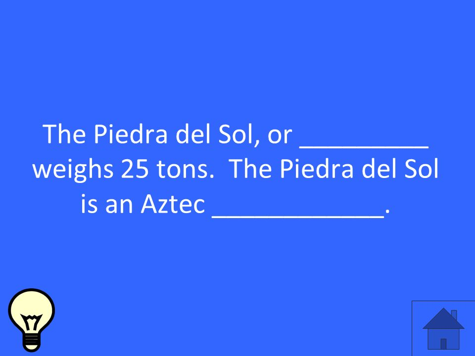 The Piedra del Sol, or _________ weighs 25 tons. The Piedra del Sol is an Aztec ____________.
