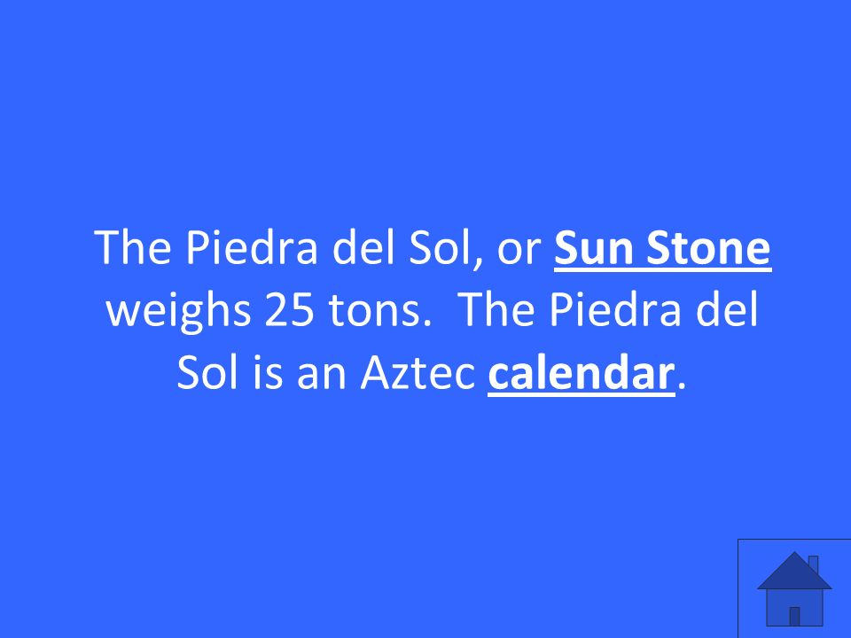 The Piedra del Sol, or Sun Stone weighs 25 tons. The Piedra del Sol is an Aztec calendar.