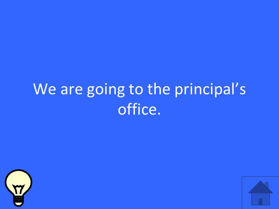 We are going to the principals office.