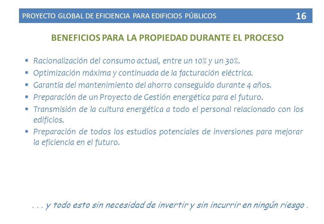 BENEFICIOS PARA LA PROPIEDAD DURANTE EL PROCESO PROYECTO GLOBAL DE EFICIENCIA PARA EDIFICIOS PÚBLICOS 16 Racionalización del consumo actual, entre un 10% y un 30%.