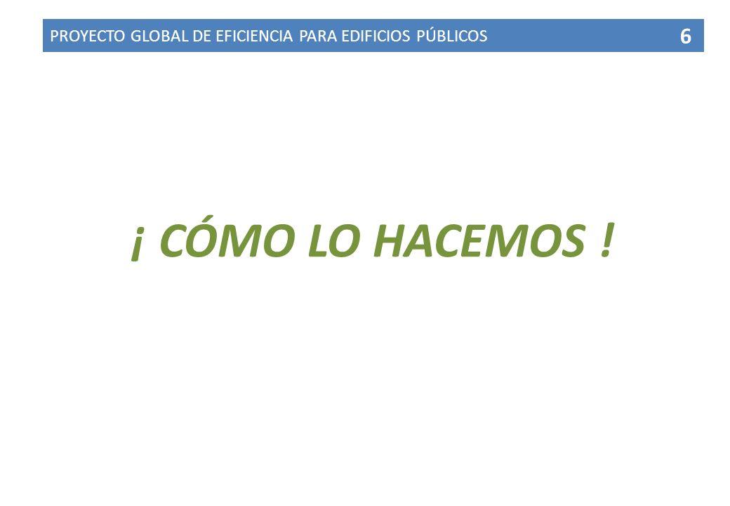 PROYECTO GLOBAL DE EFICIENCIA PARA EDIFICIOS PÚBLICOS 6 ¡ CÓMO LO HACEMOS !