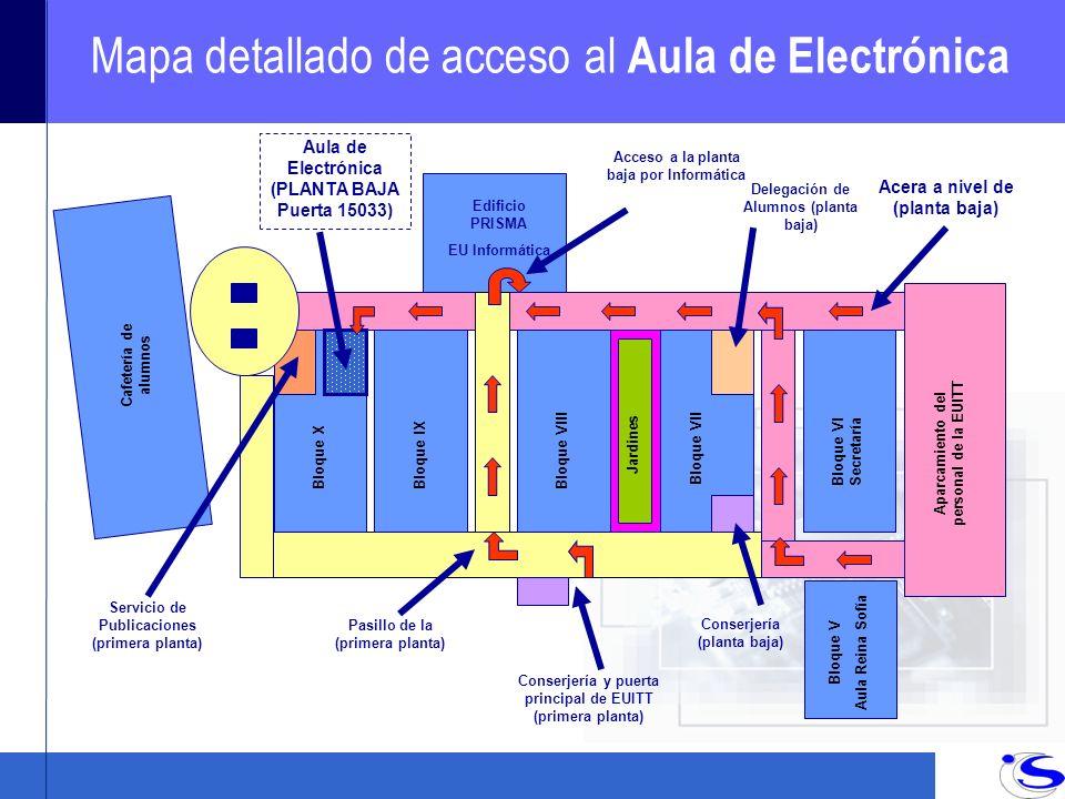 Mapa detallado de acceso al Aula de Electrónica Servicio de Publicaciones (primera planta) Edificio PRISMA EU Informática Bloque XBloque IX Bloque VIII Bloque VII Bloque VI Secretaría Aula de Electrónica (PLANTA BAJA Puerta 15033) Delegación de Alumnos (planta baja) Conserjería (planta baja) Acceso a la planta baja por Informática Cafetería de alumnos Acera a nivel de (planta baja) Jardines Aparcamiento del personal de la EUITT Bloque V Aula Reina Sofía Pasillo de la (primera planta) Conserjería y puerta principal de EUITT (primera planta)
