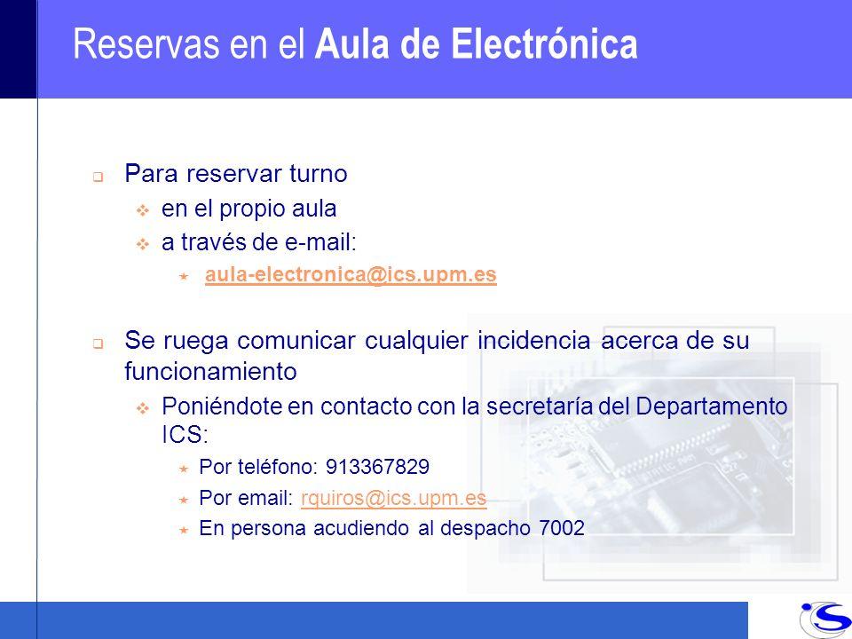 Reservas en el Aula de Electrónica q Para reservar turno en el propio aula a través de e-mail: « aula-electronica@ics.upm.esaula-electronica@ics.upm.es q Se ruega comunicar cualquier incidencia acerca de su funcionamiento Poniéndote en contacto con la secretaría del Departamento ICS: « Por teléfono: 913367829 « Por email: rquiros@ics.upm.esrquiros@ics.upm.es « En persona acudiendo al despacho 7002