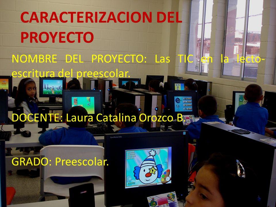 CARACTERIZACION DEL PROYECTO NOMBRE DEL PROYECTO: Las TIC en la lecto- escritura del preescolar. DOCENTE: Laura Catalina Orozco B. GRADO: Preescolar.