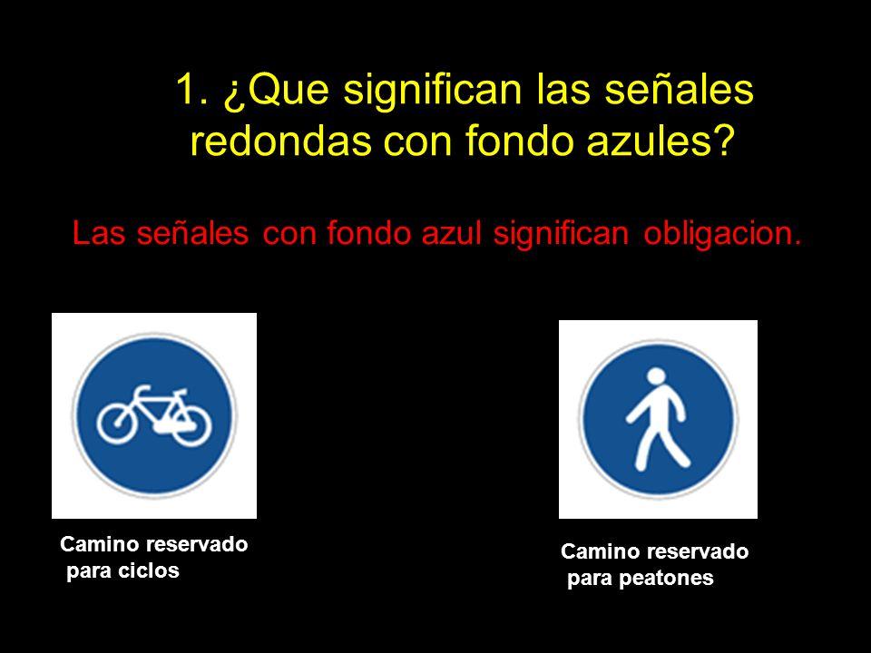 1. ¿Que significan las señales redondas con fondo azules? Las señales con fondo azul significan obligacion. Camino reservado para ciclos Camino reserv