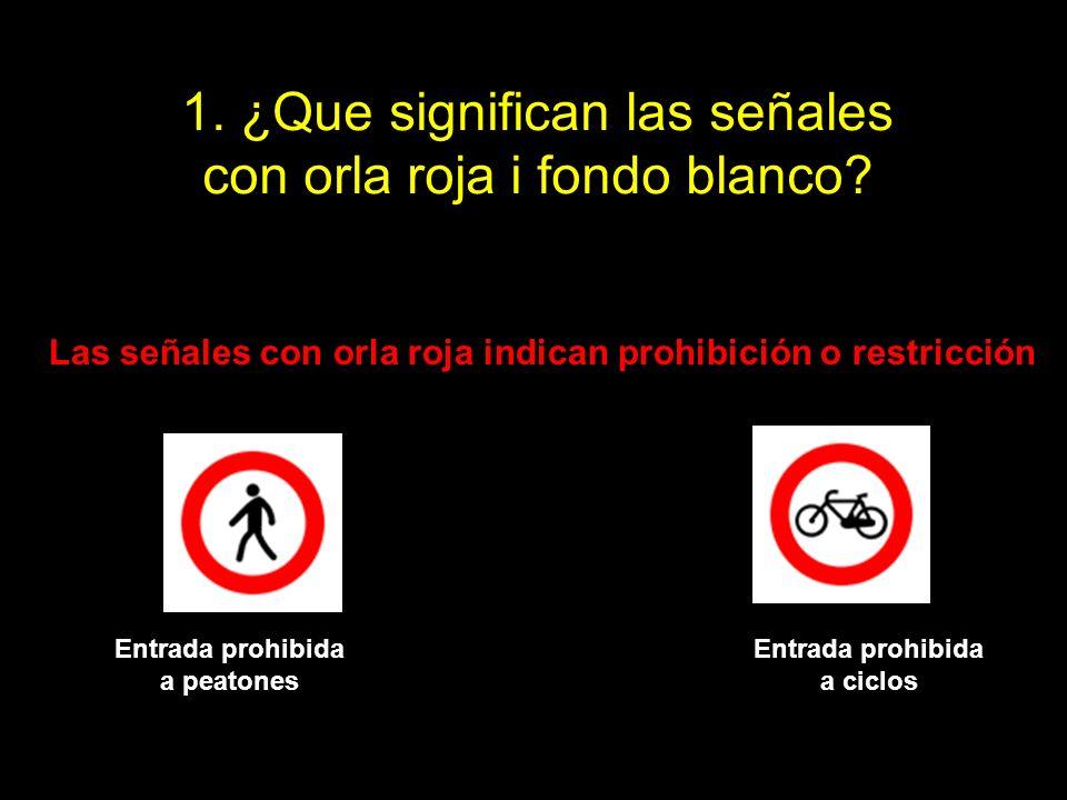 1. ¿Que significan las señales con orla roja i fondo blanco? Las señales con orla roja indican prohibición o restricción Entrada prohibida a peatones