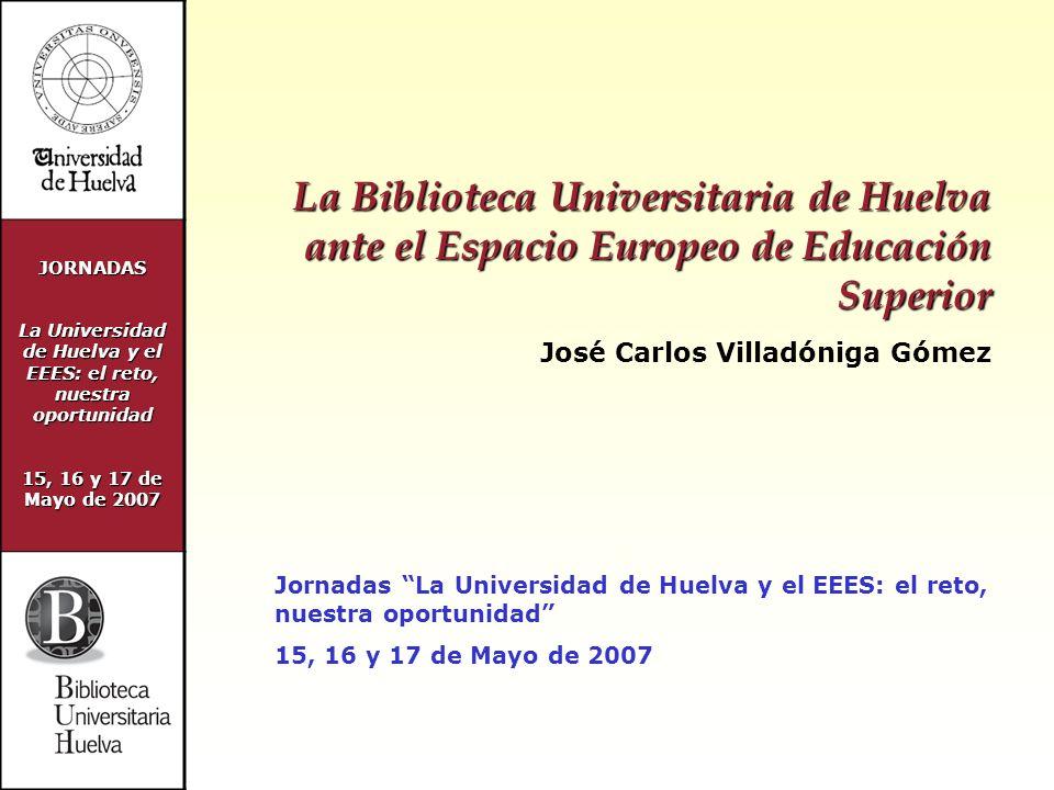 JORNADAS La Universidad de Huelva y el EEES: el reto, nuestra oportunidad 15, 16 y 17 de Mayo de 2007 Muchas gracias por su atención jcarlos.villadoniga@biblio.uhu.es www.uhu.es/biblioteca