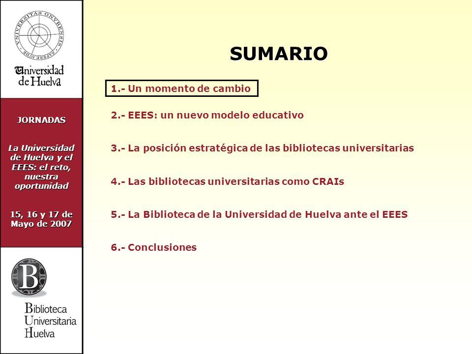 JORNADAS La Universidad de Huelva y el EEES: el reto, nuestra oportunidad 15, 16 y 17 de Mayo de 2007 UN MOMENTO DE CAMBIO NUEVO MODELO DE ENSEÑANZA SUPERIOR CAMBIO DE UNIVERSIDAD REPENSAR LOS SERVCIOS UNIVERSITARIOS CRAI