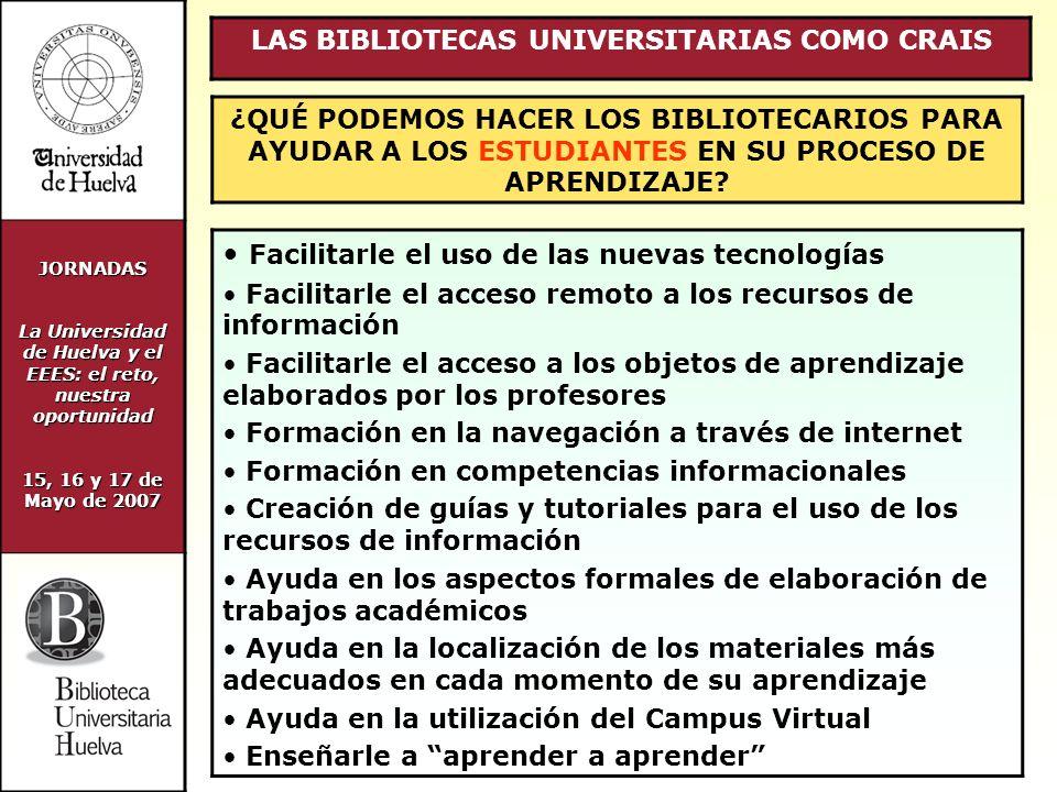 JORNADAS La Universidad de Huelva y el EEES: el reto, nuestra oportunidad 15, 16 y 17 de Mayo de 2007 LAS BIBLIOTECAS UNIVERSITARIAS COMO CRAIS ¿QUÉ PODEMOS HACER LOS BIBLIOTECARIOS PARA AYUDAR A LOS ESTUDIANTES EN SU PROCESO DE APRENDIZAJE.