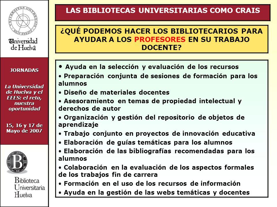 JORNADAS La Universidad de Huelva y el EEES: el reto, nuestra oportunidad 15, 16 y 17 de Mayo de 2007 LAS BIBLIOTECAS UNIVERSITARIAS COMO CRAIS ¿QUÉ PODEMOS HACER LOS BIBLIOTECARIOS PARA AYUDAR A LOS PROFESORES EN SU TRABAJO DOCENTE.