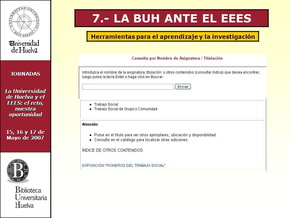 JORNADAS La Universidad de Huelva y el EEES: el reto, nuestra oportunidad 15, 16 y 17 de Mayo de 2007 7.- LA BUH ANTE EL EEES Herramientas para el aprendizaje y la investigación