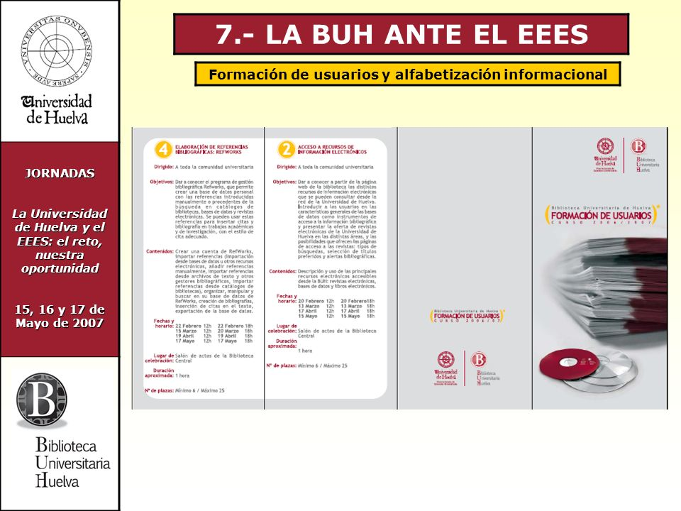 JORNADAS La Universidad de Huelva y el EEES: el reto, nuestra oportunidad 15, 16 y 17 de Mayo de 2007 7.- LA BUH ANTE EL EEES Formación de usuarios y alfabetización informacional