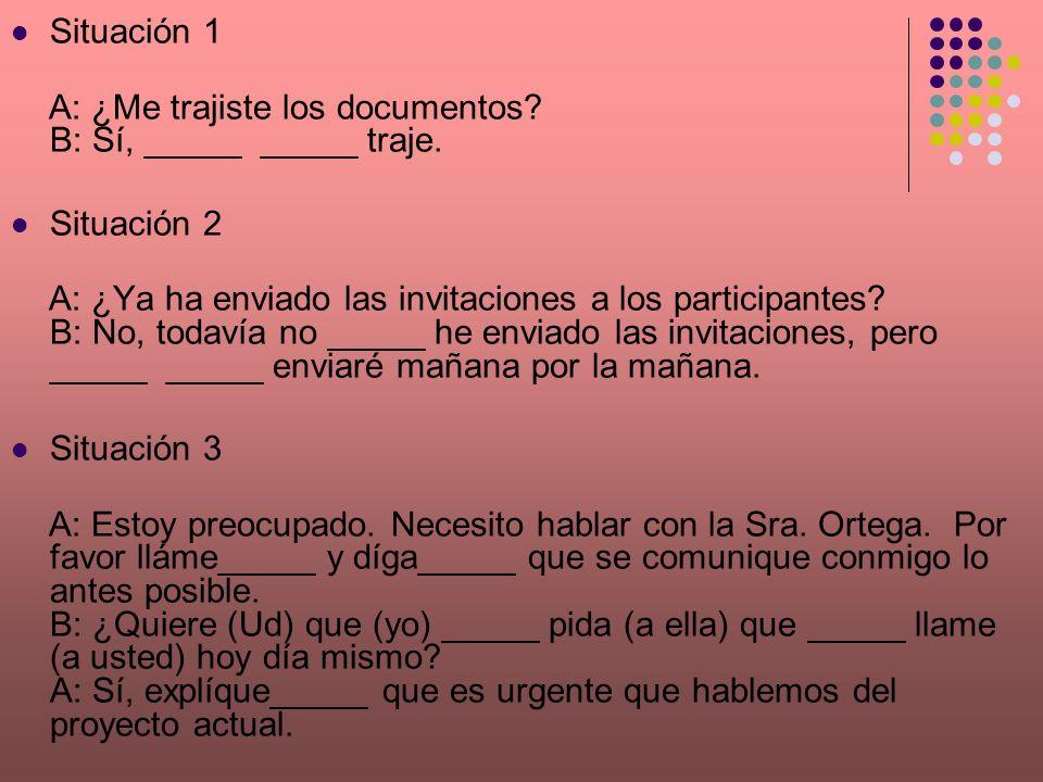 Situación 1 A: ¿Me trajiste los documentos? B: Sí, _____ _____ traje. Situación 2 A: ¿Ya ha enviado las invitaciones a los participantes? B: No, todav