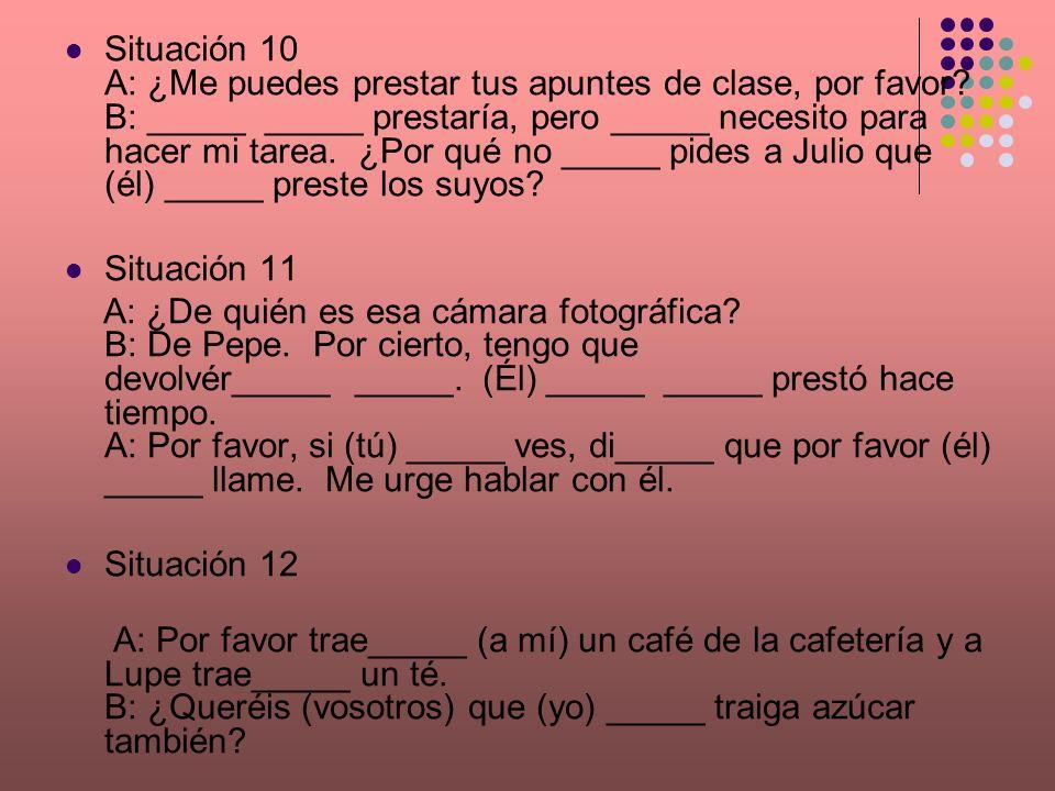 Situación 10 A: ¿Me puedes prestar tus apuntes de clase, por favor? B: _____ _____ prestaría, pero _____ necesito para hacer mi tarea. ¿Por qué no ___