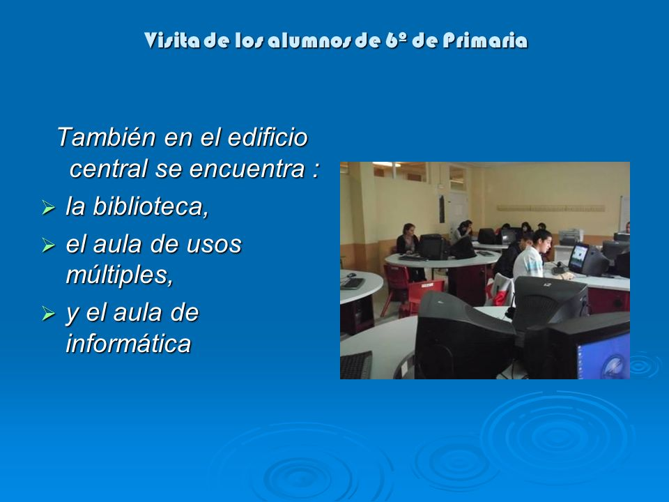 Visita de los alumnos de 6º de Primaria También en el edificio central se encuentra : la biblioteca, la biblioteca, el aula de usos múltiples, el aula de usos múltiples, y el aula de informática y el aula de informática