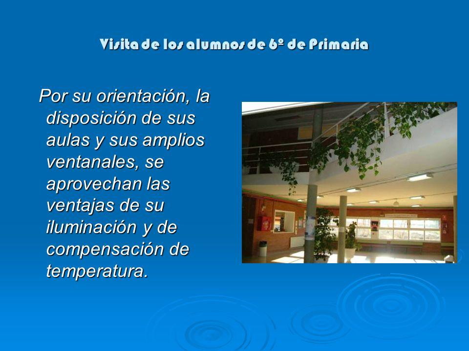 Visita de los alumnos de 6º de Primaria Por su orientación, la disposición de sus aulas y sus amplios ventanales, se aprovechan las ventajas de su iluminación y de compensación de temperatura.