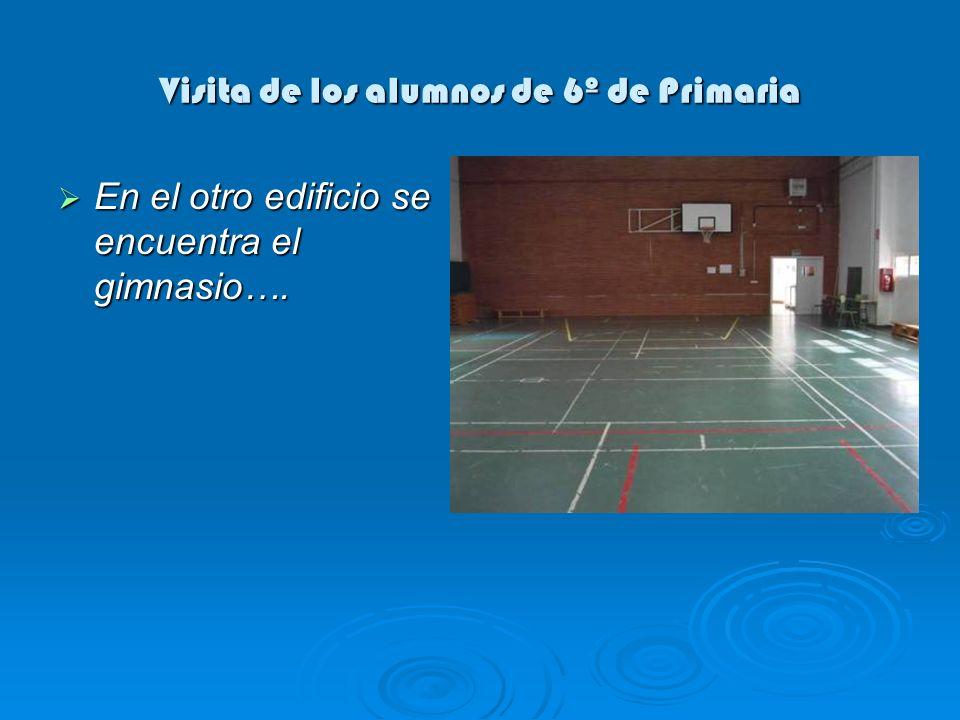 Visita de los alumnos de 6º de Primaria En el otro edificio se encuentra el gimnasio…. En el otro edificio se encuentra el gimnasio….