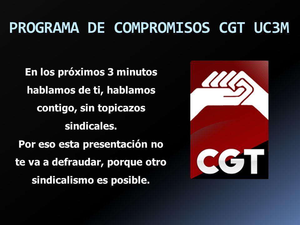 PROGRAMA DE COMPROMISOS CGT UC3M En los próximos 3 minutos hablamos de ti, hablamos contigo, sin topicazos sindicales. Por eso esta presentación no te