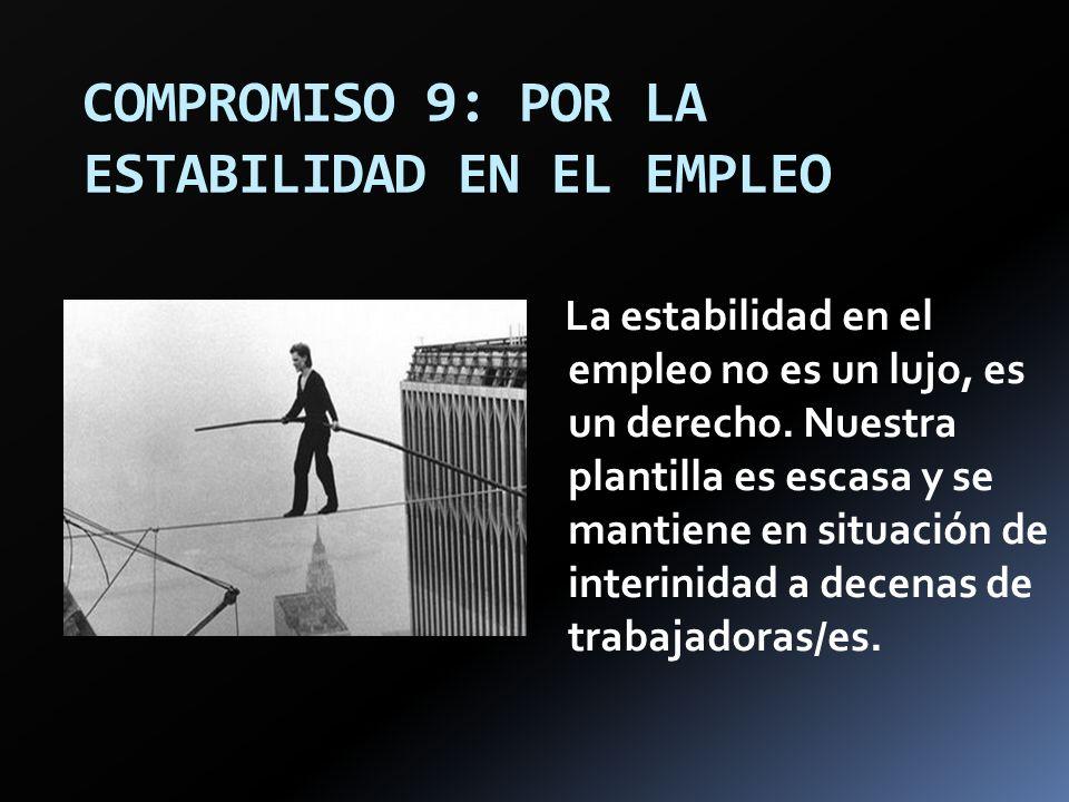 COMPROMISO 9: POR LA ESTABILIDAD EN EL EMPLEO La estabilidad en el empleo no es un lujo, es un derecho. Nuestra plantilla es escasa y se mantiene en s