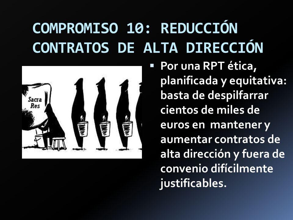 COMPROMISO 10: REDUCCIÓN CONTRATOS DE ALTA DIRECCIÓN Por una RPT ética, planificada y equitativa: basta de despilfarrar cientos de miles de euros en m