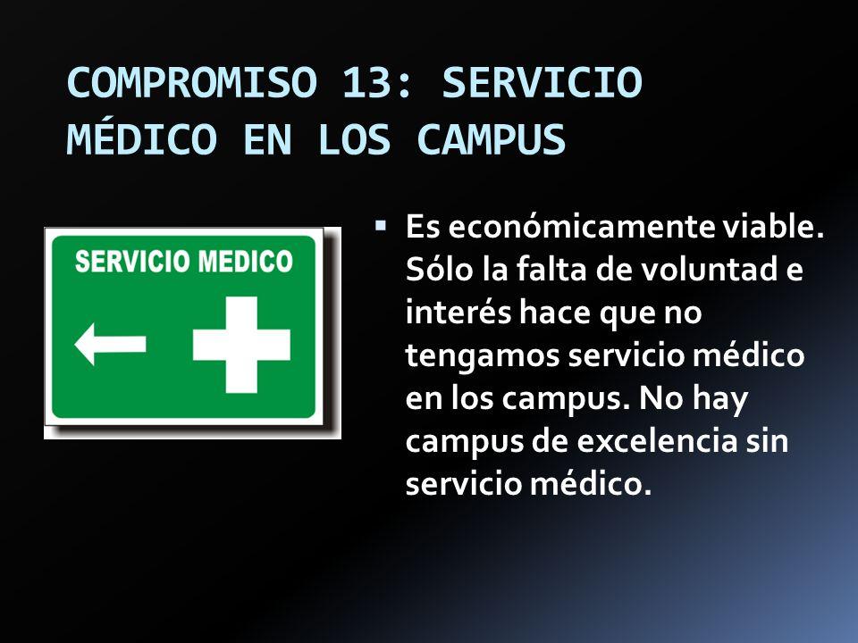 COMPROMISO 13: SERVICIO MÉDICO EN LOS CAMPUS Es económicamente viable. Sólo la falta de voluntad e interés hace que no tengamos servicio médico en los