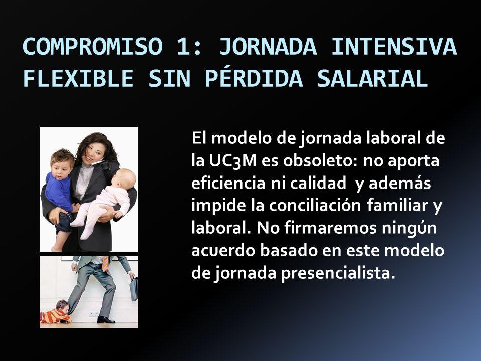 COMPROMISO 1: JORNADA INTENSIVA FLEXIBLE SIN PÉRDIDA SALARIAL El modelo de jornada laboral de la UC3M es obsoleto: no aporta eficiencia ni calidad y a