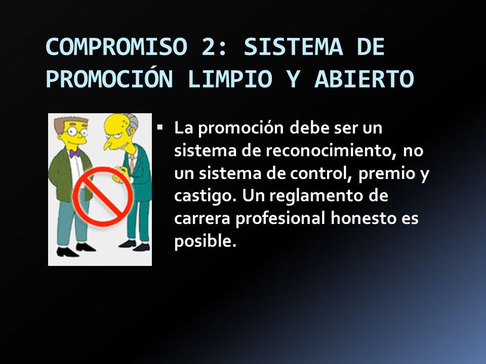 COMPROMISO 2: SISTEMA DE PROMOCIÓN LIMPIO Y ABIERTO La promoción debe ser un sistema de reconocimiento, no un sistema de control, premio y castigo. Un