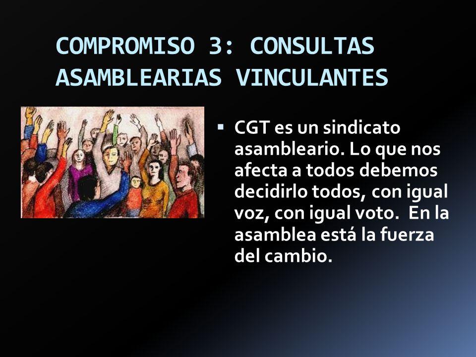 COMPROMISO 3: CONSULTAS ASAMBLEARIAS VINCULANTES CGT es un sindicato asambleario. Lo que nos afecta a todos debemos decidirlo todos, con igual voz, co