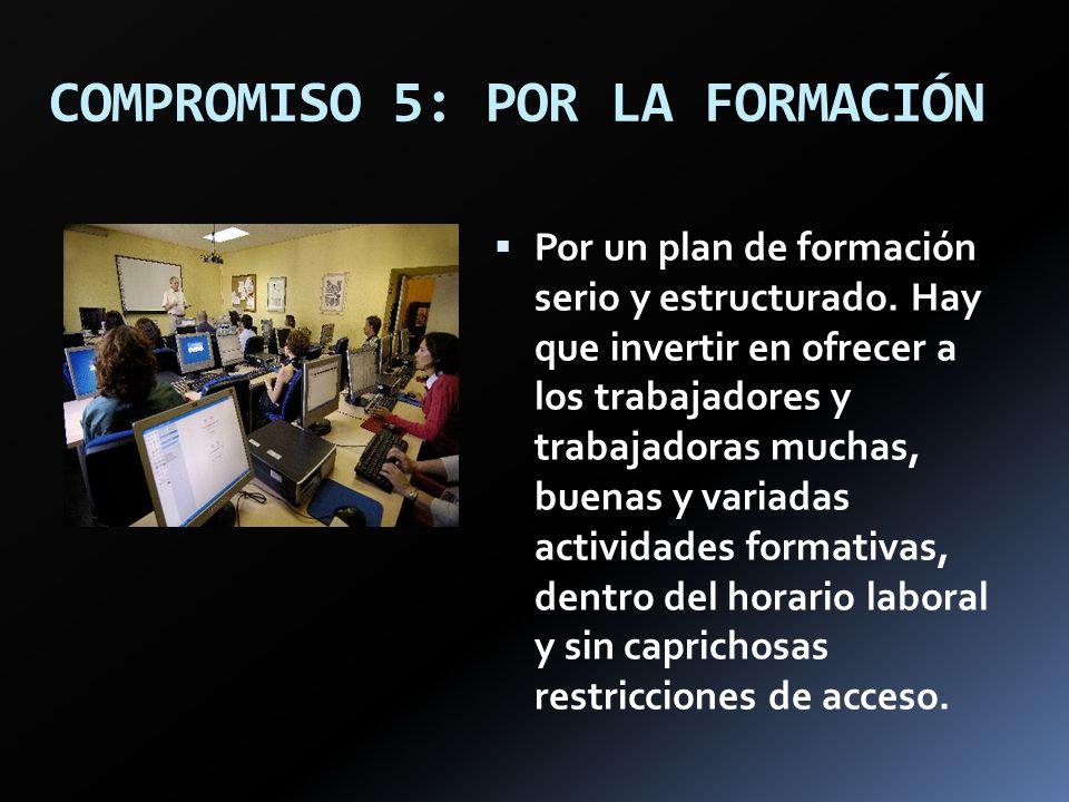 COMPROMISO 5: POR LA FORMACIÓN Por un plan de formación serio y estructurado. Hay que invertir en ofrecer a los trabajadores y trabajadoras muchas, bu