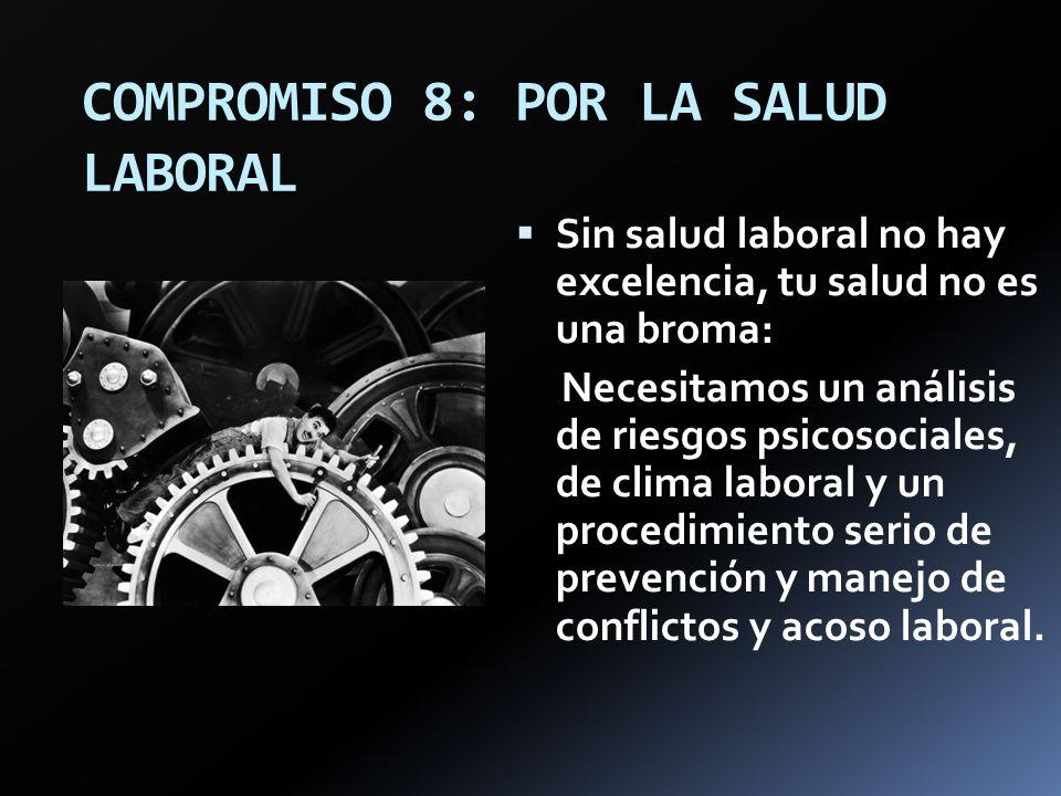 COMPROMISO 8: POR LA SALUD LABORAL Sin salud laboral no hay excelencia, tu salud no es una broma: Necesitamos un análisis de riesgos psicosociales, de