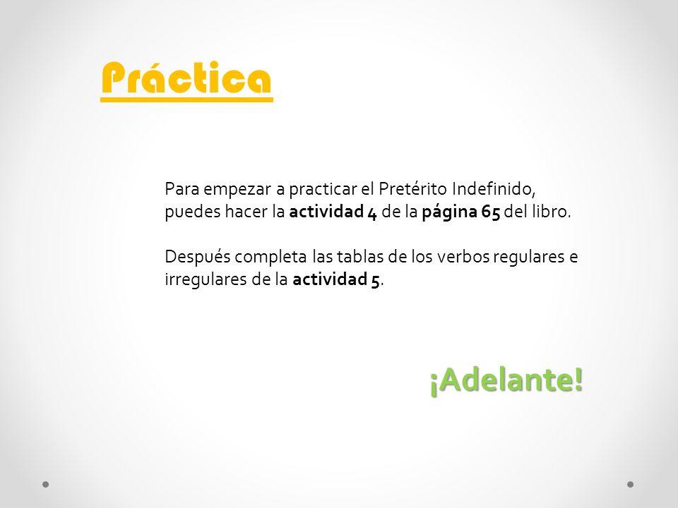 Práctica Para empezar a practicar el Pretérito Indefinido, puedes hacer la actividad 4 de la página 65 del libro.