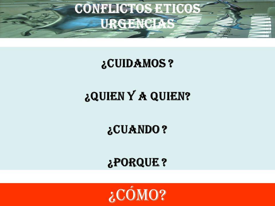 CONFLICTOS ETICOS URGENCIAS ¿CUIDAMOS ? ¿QUIEN Y A QUIEN? ¿CUANDO ? ¿PORQUE ? ¿CÓMO?