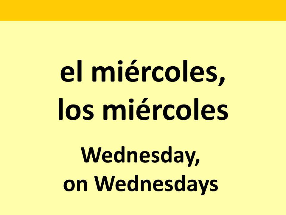el miércoles, los miércoles Wednesday, on Wednesdays