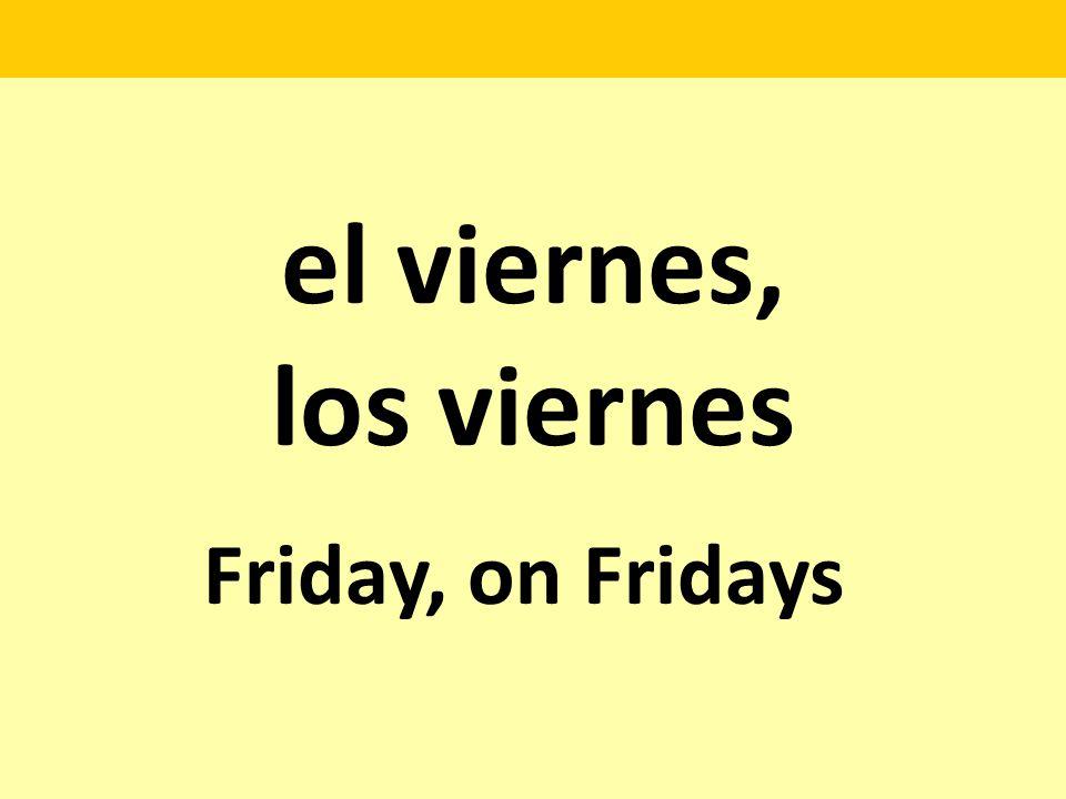 el viernes, los viernes Friday, on Fridays