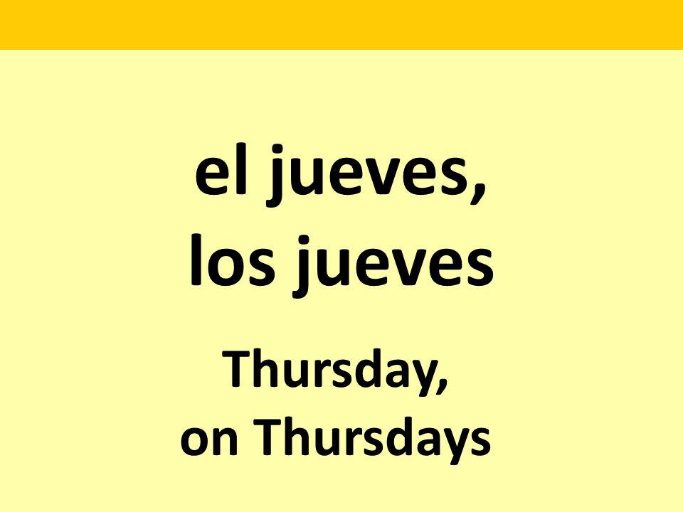 el jueves, los jueves Thursday, on Thursdays