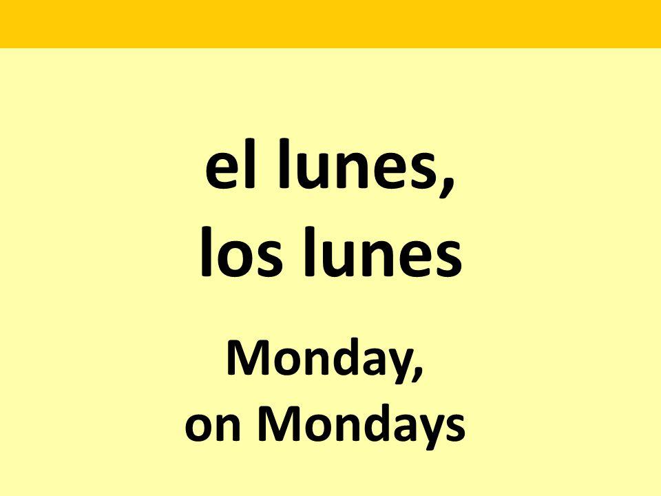el lunes, los lunes Monday, on Mondays