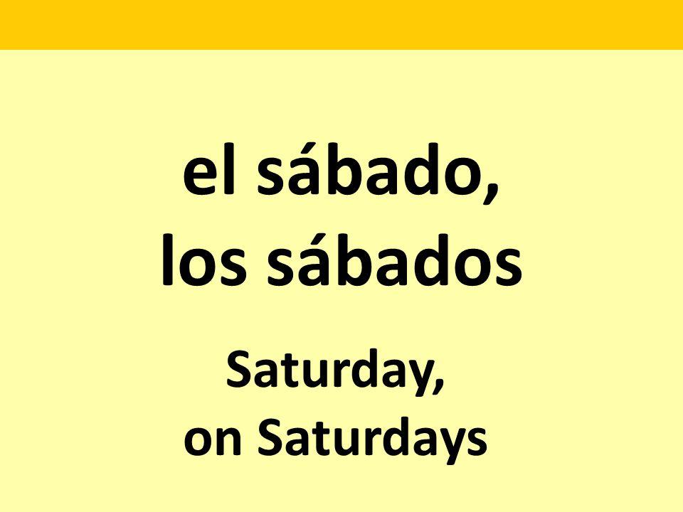 el sábado, los sábados Saturday, on Saturdays