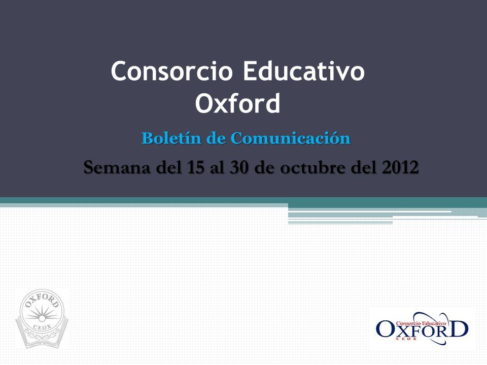Semana del 15 al 30 de octubre del 2012 Consorcio Educativo Oxford Boletín de Comunicación