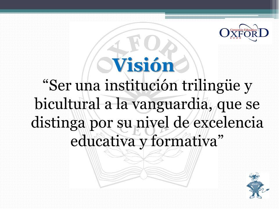 Visión VisiónSer una institución trilingüe y bicultural a la vanguardia, que se distinga por su nivel de excelencia educativa y formativa