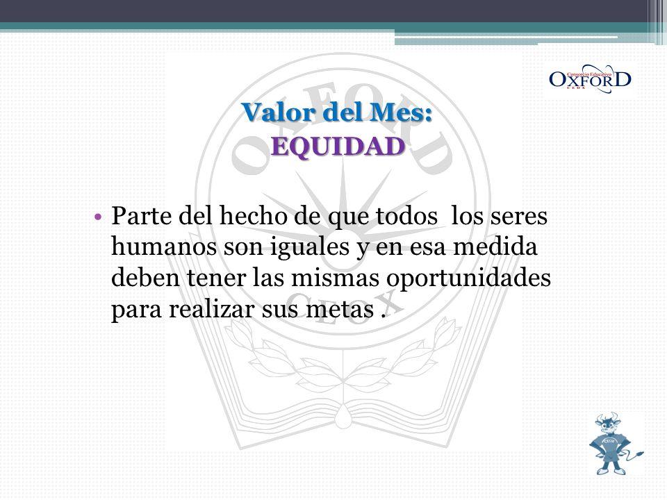 Valor del Mes: EQUIDAD Parte del hecho de que todos los seres humanos son iguales y en esa medida deben tener las mismas oportunidades para realizar s
