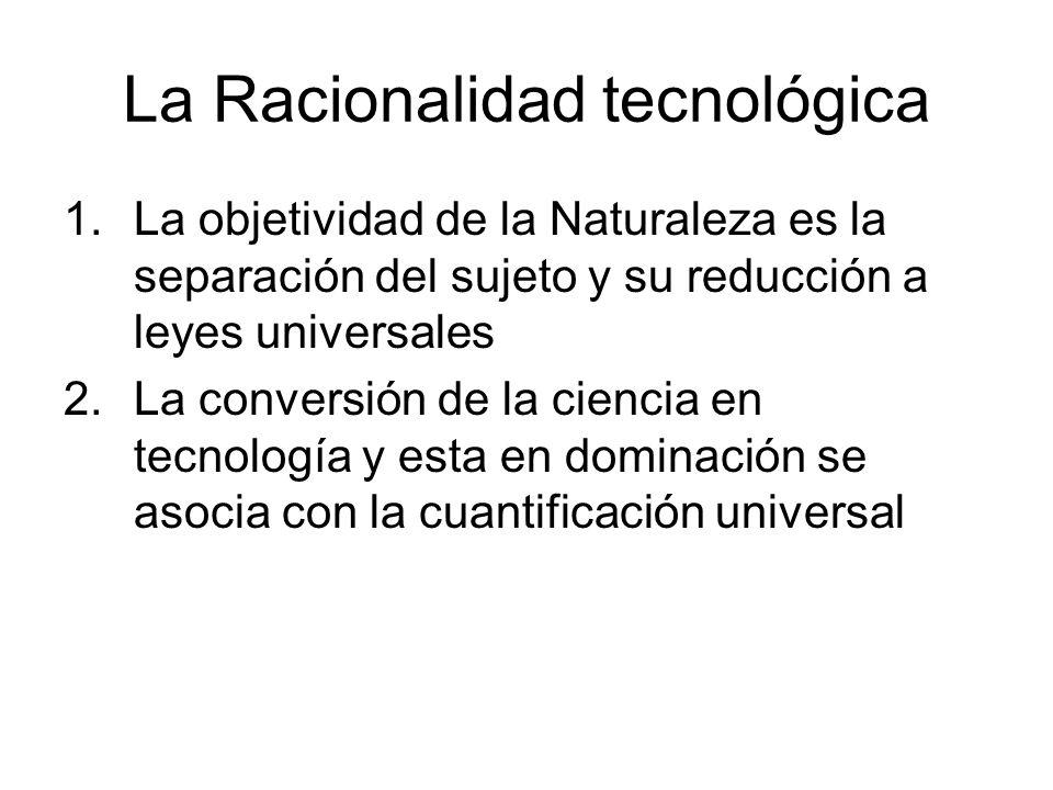 La Racionalidad tecnológica 1.La objetividad de la Naturaleza es la separación del sujeto y su reducción a leyes universales 2.La conversión de la cie